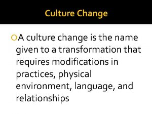 Culture Change A culture change is the name