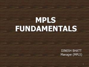 MPLS FUNDAMENTALS DINESH BHATT Manager MPLS 1 Prerequisites