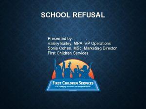 SCHOOL REFUSAL Presented by Valery Bailey MPA VP