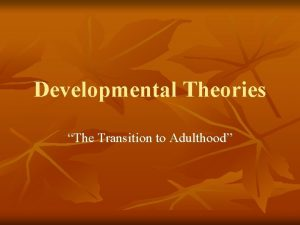 Developmental Theories The Transition to Adulthood Developmental Theories