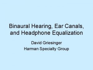 Binaural Hearing Ear Canals and Headphone Equalization David