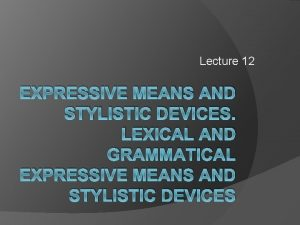 Lecture 12 EXPRESSIVE MEANS AND STYLISTIC DEVICES LEXICAL