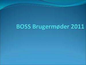 BOSS Brugermder 2011 BOSS Brugermder 2011 Hvorfor BOSS
