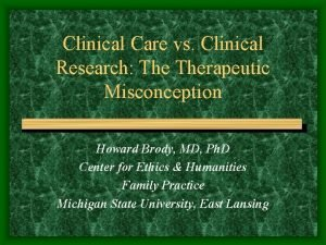 Clinical Care vs Clinical Research Therapeutic Misconception Howard