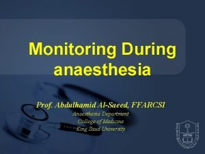Monitoring During anaesthesia Prof Abdulhamid AlSaeed FFARCSI Anaesthesia