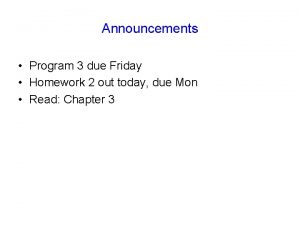 Announcements Program 3 due Friday Homework 2 out