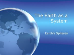 The Earth as a System Earths Spheres Earth