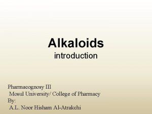 Alkaloids introduction Pharmacognosy III Mosul University College of