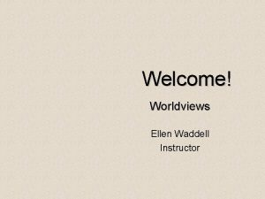 Welcome Worldviews Ellen Waddell Instructor AGENDA Worldviews The