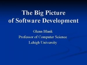 The Big Picture of Software Development Glenn Blank
