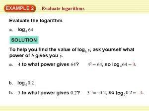 EXAMPLE 2 Evaluate logarithms Evaluate the logarithm a