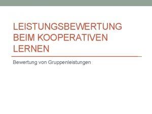 LEISTUNGSBEWERTUNG BEIM KOOPERATIVEN LERNEN Bewertung von Gruppenleistungen Die
