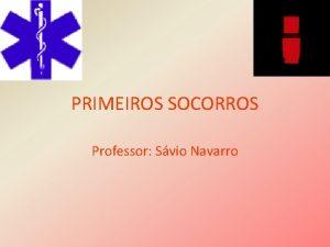 PRIMEIROS SOCORROS Professor Svio Navarro PRIMEIROS SOCORROS TRATAMENTO