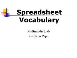 Spreadsheet Vocabulary Multimedia Lab Kathleen Pape 1 Spreadsheet