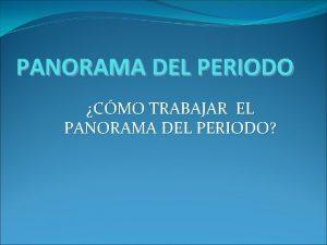 PANORAMA DEL PERIODO CMO TRABAJAR EL PANORAMA DEL
