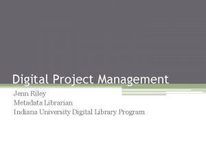 Digital Project Management Jenn Riley Metadata Librarian Indiana