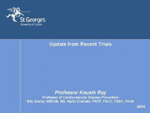 Update from Recent Trials Professor Kausik Ray Professor