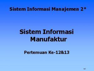 Sistem Informasi Manajemen 2 Sistem Informasi Manufaktur Pertemuan