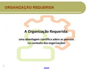 ORGANIZAO REQUERIDA A Organizao Requerida uma abordagem cientfica