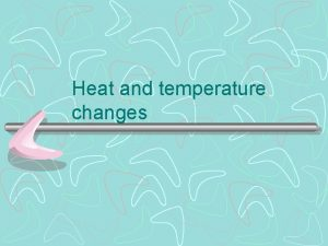 Heat and temperature changes Temperature changes compared to