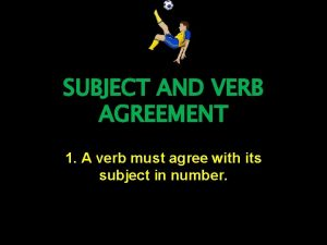 SUBJECT AND VERB AGREEMENT 1 A verb must