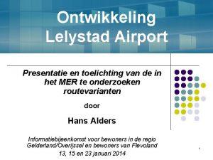 Ontwikkeling Lelystad Airport Presentatie en toelichting van de