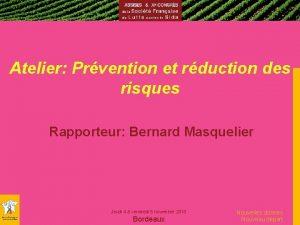 Atelier Prvention et rduction des risques Rapporteur Bernard