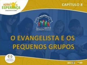 CAPTULO 8 O EVANGELISTA E OS PEQUENOS GRUPOS