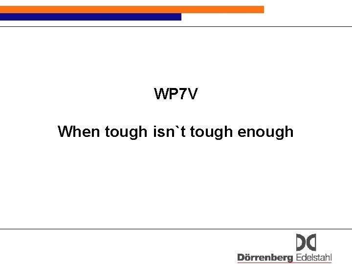 WP 7 V When tough isnt tough enough
