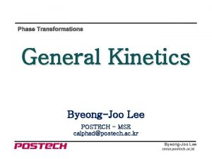 Phase Transformations General Kinetics ByeongJoo Lee POSTECH MSE