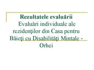Rezultatele evalurii Evaluri individuale rezidenilor din Casa pentru