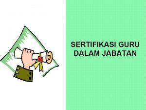 SERTIFIKASI GURU DALAM JABATAN 2 Sertifikasi Guru Sertifikasi