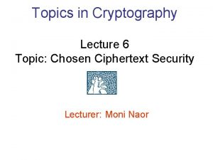 Topics in Cryptography Lecture 6 Topic Chosen Ciphertext