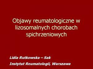 Objawy reumatologiczne w lizosomalnych chorobach spichrzeniowych Lidia Rutkowska