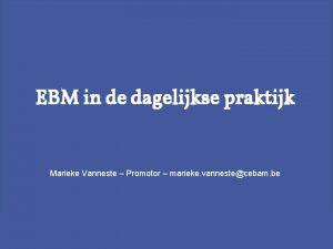 EBM in de dagelijkse praktijk Marieke Vanneste Promotor