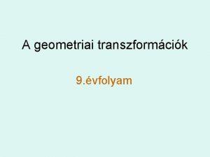 A geometriai transzformcik 9 vfolyam Trtneti elzmnyek A