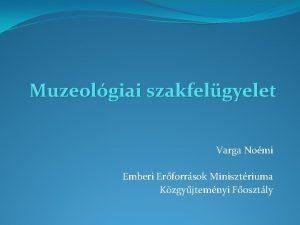 Muzeolgiai szakfelgyelet Varga Nomi Emberi Erforrsok Minisztriuma Kzgyjtemnyi