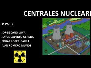 CENTRALES NUCLEARE 1 PARTE JORGE CANO LOYA JORGE