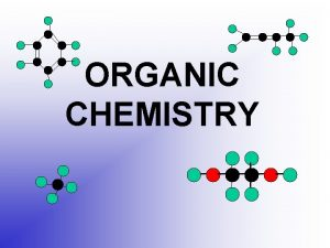 ORGANIC CHEMISTRY Organic Chemistry Study of carbon and