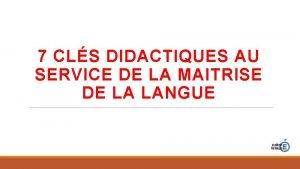 7 CLS DIDACTIQUES AU SERVICE DE LA MAITRISE