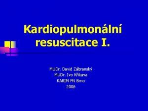 Kardiopulmonln resuscitace I MUDr David Zbransk MUDr Ivo