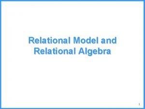 Relational Model and Relational Algebra 1 The Relational