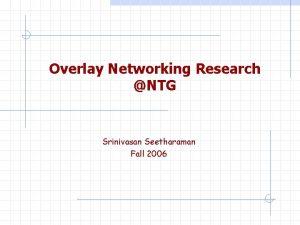 Overlay Networking Research NTG Srinivasan Seetharaman Fall 2006