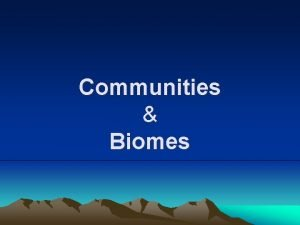 Communities Biomes Communities Have you ever wondered why