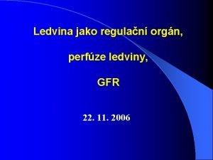 Ledvina jako regulan orgn perfze ledviny GFR 22