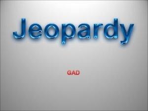 GAD POWERPOINT JEOPARDY Category 1 Category 2 Category