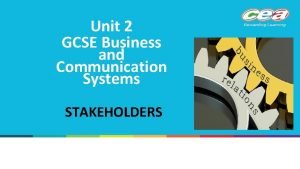 Unit 2 GCSE Business and Communication Systems STAKEHOLDERS