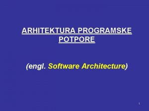 ARHITEKTURA PROGRAMSKE POTPORE engl Software Architecture 1 Prednosti