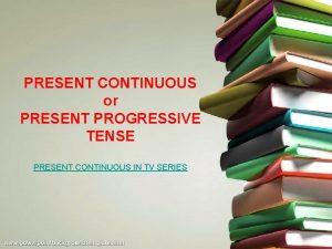 PRESENT CONTINUOUS or PRESENT PROGRESSIVE TENSE PRESENT CONTINUOUS