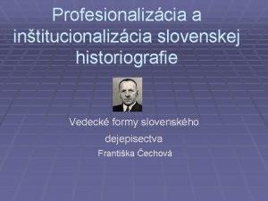 Profesionalizcia a intitucionalizcia slovenskej historiografie Vedeck formy slovenskho